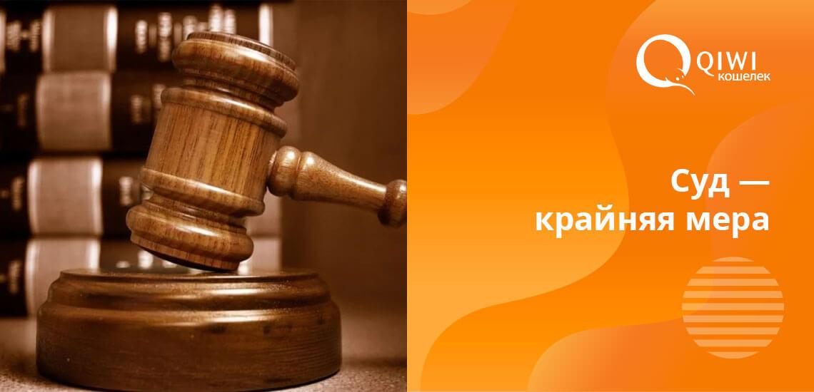 Обращаются в суд в исключительных случаях. Обычно в системе Киви до этого не доходит